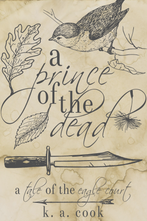 """A Prince of the Dead: A Tale of the Eagle Court"" by K. A. Cook. Cover has a waterstained paper background with grey line drawings of a sparrow sitting on a branch, a knife, a falling dandelion seed, two leaves and an arrow, with the title written in alternating serif and handdrawn type. The effect is something like a sketch in an antique journal."