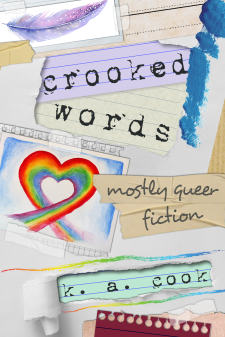 "Cover image for Crooked Words by K. A. Cook. Cover features various lined notebook pages and torn white office paper layered over each other and taped together in a scrapbook-style arrangement, with pieces of paper torn away to reveal title and author credit in a dark grey distressed typewriter-style typeface. The subtitle ""mostly queer fiction"" is written on a section of light brown tape in a grey handdrawn type. Two watercolour images--one a mauve and pink leaf, the other a rainbow heart--have been taped on top of the notebook paper arrangement."