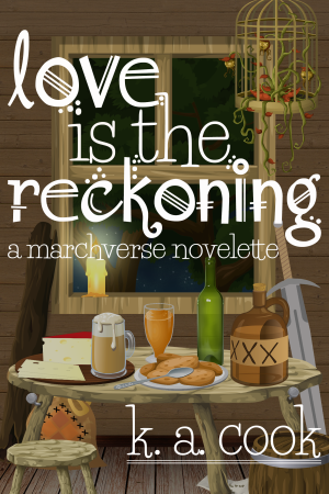 Cover of Love is the Reckoning: A Marchverse Novelette by K. A. Cook. Cover shows a cartoony-styled indoors tavern scene with a lot of different brown wood textures: wood panelling on the walls, wood floor, a square wood window frame, a crooked wooden table in the centre of the image and a wooden stool and a wooden barrel sitting in front of it. A candle stub sits on the window frame, looking out to dark green trees against a star-lit sky. The table bears beer glasses, a green wine bottle, a brown bottle of spirits, orange liquid in a glass, a plate of biscuits and a plate bearing a wedge of yellow cheese with red rind. A wooden log rests against one side of the window frame, an unsheathed longsword against the other, and a sack sits against the wall underneath the table. A cage bearing a twisted, vine-style plant sits in the top right-hand corner, above the table. Text is written in a white, handdrawn, fantasy-style type.