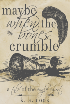 Cover image of Maybe When the Bones Crumble by K. A. Cook. Cover has a waterstained paper background with grey line drawings of a textured feather, a dandelion head, a spilled ink bottle, a broken pen and an arrow, with the title written in alternating serif and handdrawn type. The effect is something like a sketch in an antique journal.