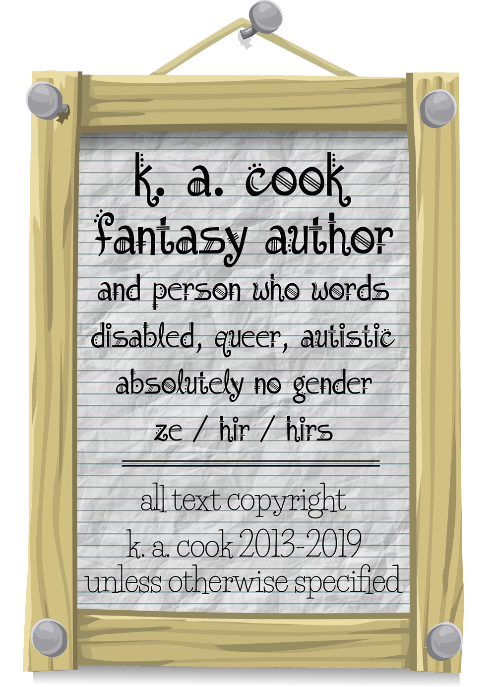 Picture of a piece of crumpled notebook paper reading: k. a. cook; fantasy author and person who words; disabled, queer, autistic; absolutely no gender; ze hir hirs; all text copyright k. a. cook 2013-2019 unless otherwise specified