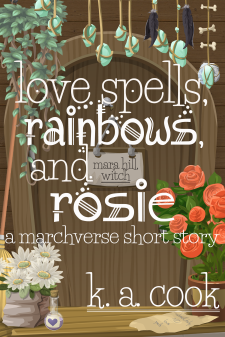 Cover of Love Spells, Rainbows and Rosie: A Marchverse Short Story by K. A. Cook. Cover shows a wooden door set into a wooden wall with a paper sign on the front reading Mara Hill, Witch. Stones, bones and feathers tied to string dangle over the top of the door, along with a creeping vine, and two potted plants sit on either side of a wooden doorstep--white daisies in a bag and orange roses in a brown pot. A straw broom rests propped against one side of the door and a piece of torn paper reading Absolutely No Love Spells sits on the step. Text is written in a white, handdrawn, fantasy-style type.