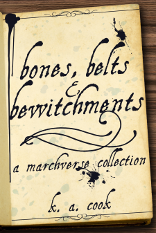 Cover of Bones, Belts and Bewitchments: A Marchverse Collection by K. A. Cook. Cover features a book open to a page on a wooden table, showing the title text written in antique black ink as if the book's own title page. The page is stained, inspotted and discoloured as if to show age.