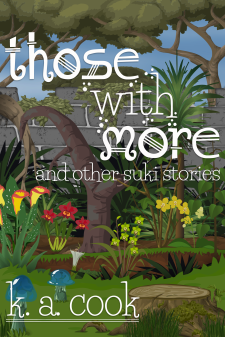 Cover image for Those With More (and Other Suki Stories) by K. A. Cook. Cover shows a garden growing against a grey stone wall, with trees and blue sky visible behind it. Garden includes several layers of beds filled with palms, ferns and yellow and red orchids. The foreground shows a green lawn with a moss-covered tree-trunk and two translucent blue mushrooms. Title and author credit are written in a white, fantasy-style text.